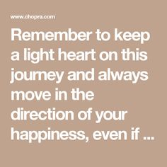 Remember to keep a light heart on this journey and always move in the direction of your happiness, even if it seems daunting at first.