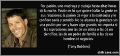 Por pasión, uno madruga y trabaja hasta altas horas de la noche. Pasión es lo que quiere hallar la gente en sus relaciones; la pasión da vigor a la existencia y le confiere savia y sentido. No se alcanza la grandeza sin una pasión por ser y hacer algo grande; no importa si las aspiraciones son las de un atleta o las de un científico, las de un padre de familia o las de un hombre de negocios. (Tony Robbins)