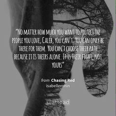"""""""No matter how much you want to protect the people you love, Caleb, you can't. You can only be there for them. You can't choose their path because it is theirs alone. It is their fight, not yours"""" - from Chasing Red (on Wattpad) http://w.tt/1KZImXk #quote #wattpad"""