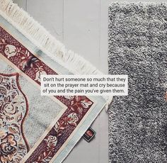 """Don't hurt someone so much that they sit on the prayer mat and cry because of you and the pain you've given them."""