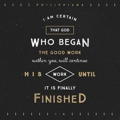 And I am certain that God, who began the good work within you, will continue his work until it is finally finished on the day when Christ Jesus returns.