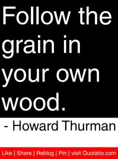 Follow the grain in your own wood. - Howard Thurman #quotes #quotations