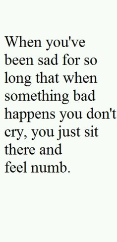 """""""When you've been sad for so long that when something bad happens you don't cry, you just sit there and feel numb."""""""