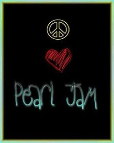 Peace, Love, and Pearl Jam.