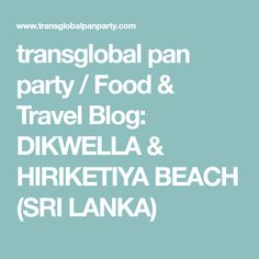 transglobal pan party / Food & Travel Blog: DIKWELLA & HIRIKETIYA BEACH (SRI LANKA)