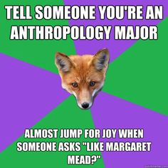 "Tell someone you're an anthropology major Almost jump for joy when someone asks ""like Margaret Mead?"""