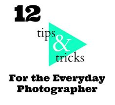 12 Tips & Tricks for the Everyday Photographer