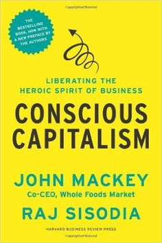 Conscious Capitalism, With a New Preface by the Authors: Liberating the Heroic Spirit of Business: John Mackey, Rajendra Sisodia, Bill George: 9781625271754: Amazon.com: Books