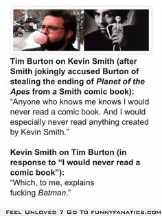 Kevin Smith vs Tim Burton: two of my favorites directors and writers. I believe Kevin Smith won this match.
