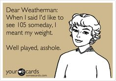 Dear Weatherman: When I said I'd like to see 105 someday, I meant my weight. Well played, asshole.