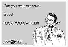 Can you hear me now? Good. FUCK YOU CANCER!