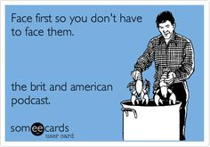 Face first so you don't have to face them. the brit and american podcast.