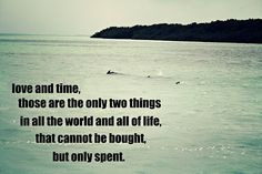 Love and time, those are the only two things in all the world and all of life that cannot be bought, but only spent.