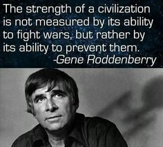 The strength of a civilization is not measured by its ability to fight wars, but rather by its ability to prevent them. - Gene Roddenberry