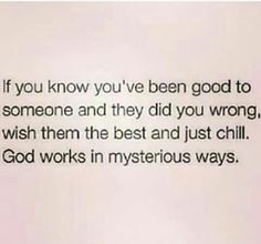 My motto. I'm never trying to do worse to you, I just let God handle you.