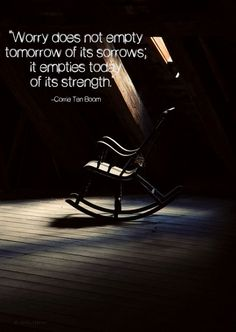 """""""worry does not empty tomorrow of its sorrows; it empties today of its strength."""" –corrie ten boom"""