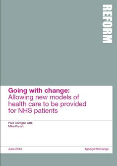 Going with change - ReformThe report argues that within a decade new service models from within the public or the independent sector will make major changes to the way nearly 75 per cent of NHS hospitals and GP practices operate