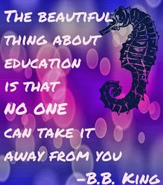 """The beautiful thing about education is no one can take it away from you"" -B.B. King. No idea what the seahorse has to do with anything."