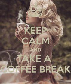 KEEP CALM AND TAKE A  COFFEE BREAK