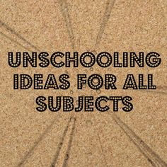 Unschooling Ideas for all subjects