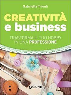 Creatività e business. Trasforma il tuo hobby in una professione: Amazon.it: Gabriella Trionfi: Libri