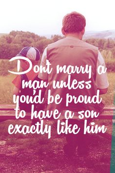 Don't marry a man unless you'd be proud to have a son exactly like him