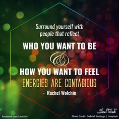 Surround yourself with people that reflect who you want to be and how you want to feel, Energies are contagious.  Rachel Wolchin.    Design by Liesel Wessels Art.  Photo Credit:Gabriel Santiago   www.facebook.com/LieselArt    #quotedesign #quoteinspiration #motivation #motivationdesign #quote #coolquotes #rachelwolchin