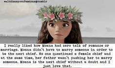 """I really liked how Moana had zero talk of romance or marriage. Moana didn't have to marry someone in order to be the next chief. No one questioned a female chief and at the same time, her father wasn't pushing her to marry someone. Moana is the next..."