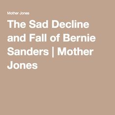 (Mother Johnes used to be good - this is trash) The Sad Decline and Fall of Bernie Sanders   Mother Jones
