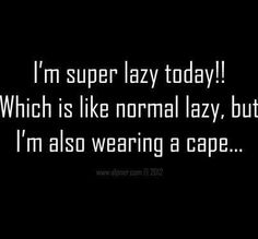 I'm super lazy today!  Which is like normal lazy, but I'm also wearing a cape :)