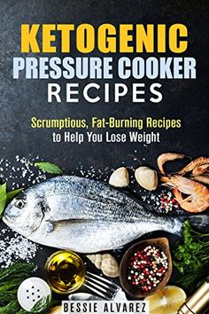 Ketogenic Pressure Cooker Recipes: Scrumptious, Fat-Burning Recipes to Help You Lose Weight (Low Carb & Heart-Healthy)