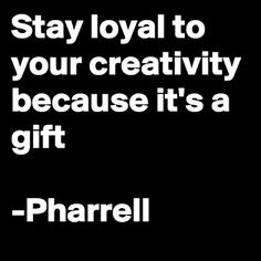 Stay loyal to your creativity because it's a gift ~ Pharrell