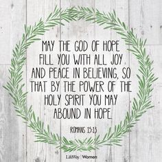 May the God of hope fill you with all joy and peace in believing, so that by the power of the holy spirit you may abound in hope.