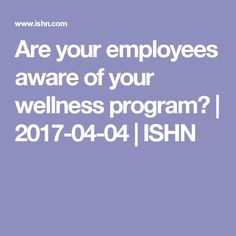 Are your employees aware of your wellness program? | 2017-04-04 | ISHN