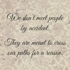 We don't meet people by accident, they're meant to cross our paths for a reason
