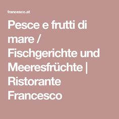 Pesce e frutti di mare / Fischgerichte und Meeresfrüchte   Ristorante Francesco Restaurants, Fish Dishes, Food Menu, Pisces, Easy Meals, Restaurant