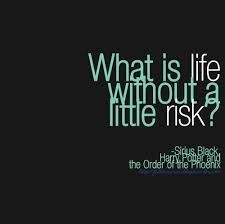 What is life without a little risk? -Sirius Black
