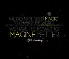 We do not need magic to change the world, we carry all the power we need inside ourselves already: we have the power to imagine better. - J.K. Rowling