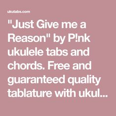 """""""Just Give me a Reason"""" by P!nk ukulele tabs and chords. Free and guaranteed quality tablature with ukulele chord charts, transposer and auto scroller."""