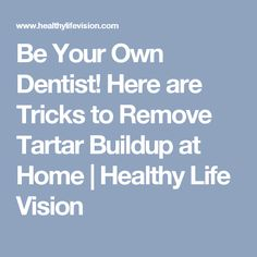 Be Your Own Dentist! Here are Tricks to Remove Tartar Buildup at Home | Healthy Life Vision