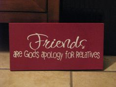 Friends are God's apology for relatives- LOL!!