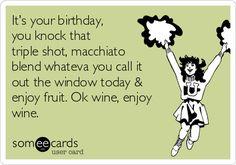 It's your birthday, you knock that triple shot, macchiato blend whateva you call it out the window today & enjoy fruit. Ok wine, enjoy wine.   Birthday Ecard