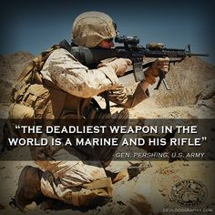 "Quote from General John Pershing, U. Army, ""The deadliest weapon in the world is a Marine and his rifle.""El arma mas mortal del mundo es un marine y su rifle""!"
