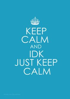 Keep Calm And IDK Just Keep Calm