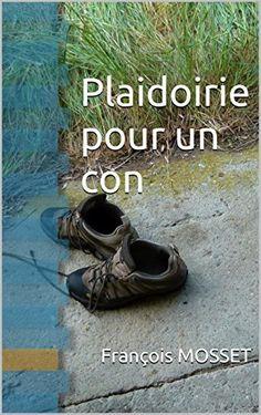 Plaidoirie pour un con de François MOSSET, http://www.amazon.fr/dp/B00T48YTLU/ref=cm_sw_r_pi_dp_k8j0ub0NDE4C3