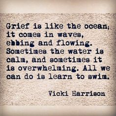 """""""Grief is like the ocean, it comes in waves, ebbing and flowing. Sometimes the water is cal, and sometimes it is overwhelming. Al we can do is learn to swim."""" Vicki Harrison."""