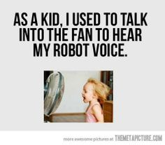 As a kid, I used to talk into the fan on hot summer days.