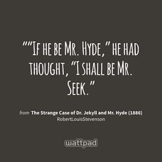 """""If he be Mr. Hyde,"" he had thought, ""I shall be Mr. Seek."" - from The Strange Case of Dr. Jekyll and Mr. Hyde (1886) (on Wattpad) https://www.wattpad.com/21971892?utm_source=ios&utm_medium=pinterest&utm_content=share_quote&wp_page=quote&wp_originator=15OPDso%2FulDGEddi8MmY%2FsfP47qrGKNEHvZH9NNpSE5Wq4l%2F%2BQ%2F%2Fkq1s6ZnBOX0%2BDLmWUtQ3JxcZsQk2gZZMSGGJj%2Bddds1uY%2FSuA4tSuxoxXuTkLP3RBb%2BOy86mVAQN #quote #wattpad"