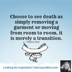 ~ Wayne Dyer. Find more inspirational quotes at: http://clairvoyantkim.com #inspiration #quote #death