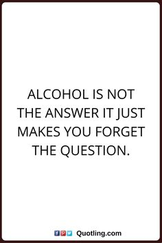 alcohol quotes Alcohol is not the answer it just makes you forget the question.